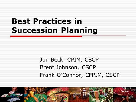 Best Practices in Succession Planning Jon Beck, CPIM, CSCP Brent Johnson, CSCP Frank O'Connor, CFPIM, CSCP.
