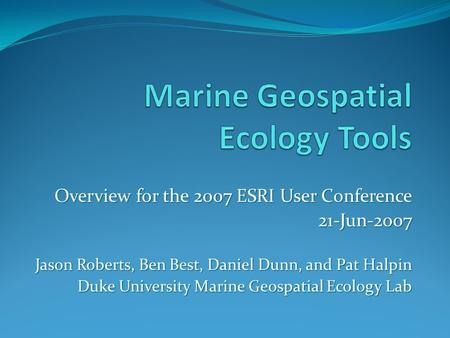 Overview for the 2007 ESRI User Conference 21-Jun-2007 Jason Roberts, Ben Best, Daniel Dunn, and Pat Halpin Duke University Marine Geospatial Ecology Lab.