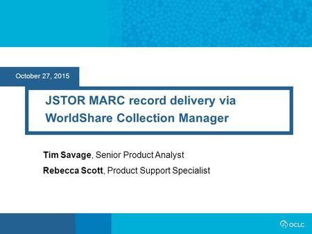 October 27, 2015 JSTOR MARC record delivery via WorldShare Collection Manager Tim Savage, Senior Product Analyst Rebecca Scott, Product Support Specialist.
