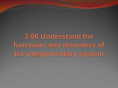 Essential Questions: What are the functions of the integumentary system? What are some disorders of the integumentary system? How are integumentary system.