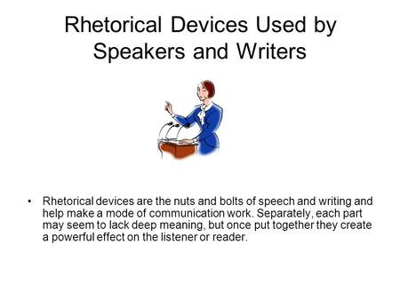 Rhetorical Devices Used by Speakers and Writers Rhetorical devices are the nuts and bolts of speech and writing and help make a mode of communication work.