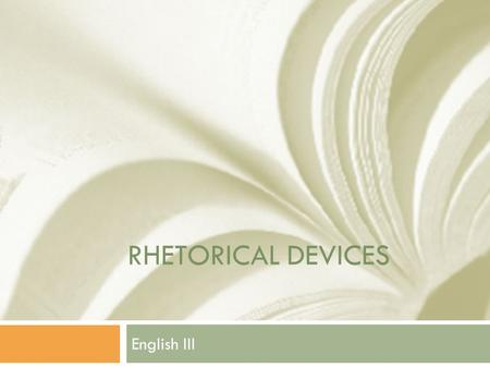 RHETORICAL DEVICES English III. Rhetorical Devices  Tools a writer/speaker uses to communicate clearly to his/her audience.  Used for persuasion or.