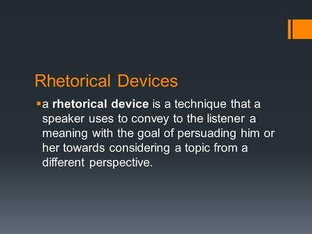 Rhetorical Devices  a rhetorical device is a technique that a speaker uses to convey to the listener a meaning with the goal of persuading him or her.