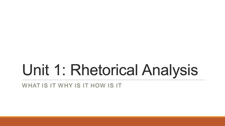 Unit 1: Rhetorical Analysis WHAT IS IT WHY IS IT HOW IS IT.
