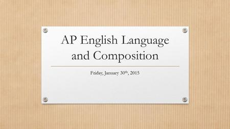 AP English Language and Composition Friday, January 30 th, 2015.