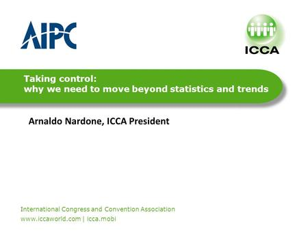 International Congress and Convention Association. www.iccaworld.com | icca.mobi Taking control: why we need to move beyond statistics and trends Arnaldo.