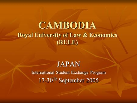 CAMBODIA Royal University of Law & Economics (RULE) JAPAN International Student Exchange Program 17-30 Th September 2005.