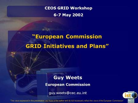 """European Commission GRID Initiatives and Plans"" CEOS GRID Workshop 6-7 May 2002 Guy Weets European Commission The views expressed."