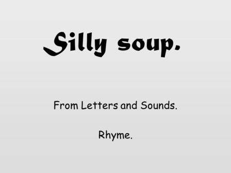 Silly soup. From Letters and Sounds. Rhyme. I'm going to make a silly soup, I'm making soup that's silly. I'm going to cook it in the fridge, To make.