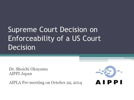 Supreme Court Decision on Enforceability of a US Court Decision Dr. Shoichi Okuyama AIPPI Japan AIPLA Pre-meeting on October 22, 2014.