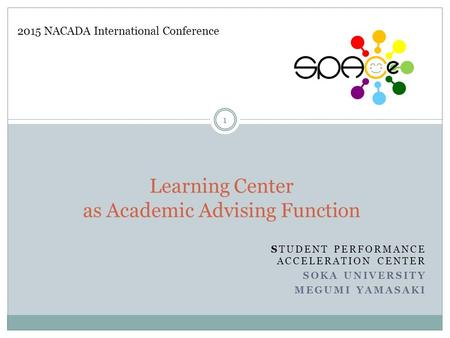 STUDENT PERFORMANCE ACCELERATION CENTER SOKA UNIVERSITY MEGUMI YAMASAKI Learning Center as Academic Advising Function 2015 NACADA International Conference.