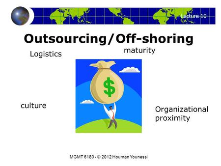 Lecture 10 MGMT 6180 - © 2012 Houman Younessi Outsourcing/Off-shoring Logistics maturity Organizational proximity culture.