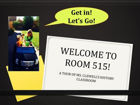 WELCOME TO ROOM 515! A TOUR OF MS. CLEWELL'S HISTORY CLASSROOM Get in! Let's Go!