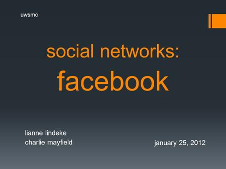 Social networks: facebook lianne lindeke charlie mayfield january 25, 2012 uwsmc.