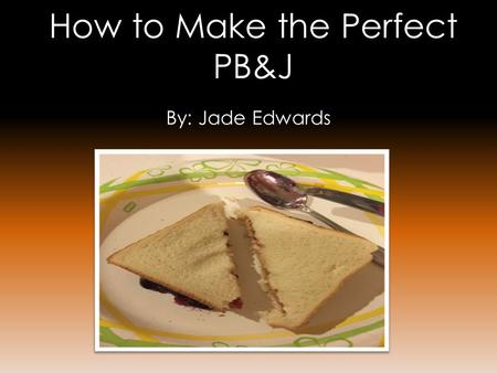 How to Make the Perfect PB&J By: Jade Edwards. Materials Needed: ➾ 2 slices of white bread ➾ 1 jar of peanut butter ➾ 1 jar of grape jelly ➾ 1 paper plate.