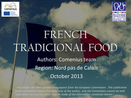 "FRENCH TRADICIONAL FOOD Authors: Comenius team Region: Nord pas de Calais October 2013 ""This project has been funded with support from the European Commission."