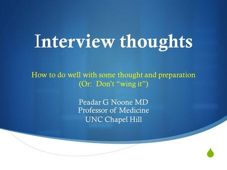 " I nterview thoughts How to do well with some thought and preparation (Or: Don't ""wing it"") Peadar G Noone MD Professor of Medicine UNC Chapel Hill."