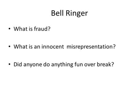 Bell Ringer What is fraud? What is an innocent misrepresentation? Did anyone do anything fun over break?