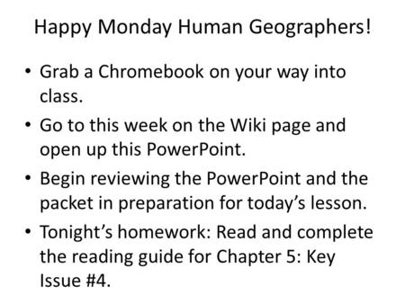 Happy Monday Human Geographers! Grab a Chromebook on your way into class. Go to this week on the Wiki page and open up this PowerPoint. Begin reviewing.