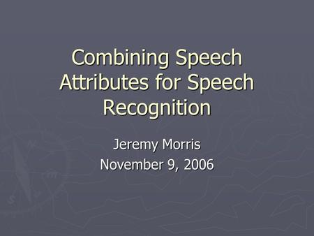 Combining Speech Attributes for Speech Recognition Jeremy Morris November 9, 2006.