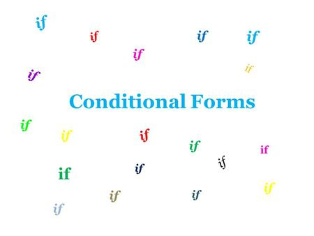 Conditional Forms if. First Conditional Conditional clause If + Present Tense Main clause will + inf. /imperative Time : refers either to present or to.