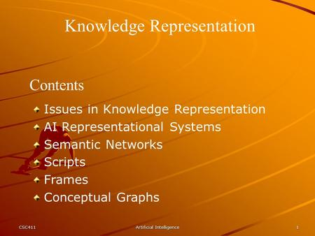CSC411Artificial Intelligence1 Knowledge Representation Contents Issues in Knowledge Representation AI Representational Systems Semantic Networks Scripts.