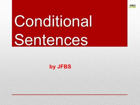 Conditional Sentences by JFBS. First Type: Possible & Probable conditions Second Type: Possible & Improbable conditions Third Type: Impossible conditions.
