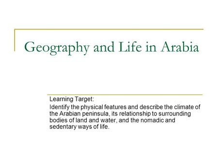 Geography and Life in Arabia Learning Target: Identify the physical features and describe the climate of the Arabian peninsula, its relationship to surrounding.