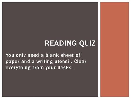 You only need a blank sheet of paper and a writing utensil. Clear everything from your desks. READING QUIZ.