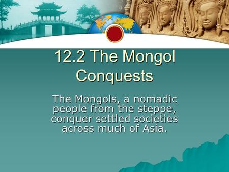 12.2 The Mongol Conquests The Mongols, a nomadic people from the steppe, conquer settled societies across much of Asia.