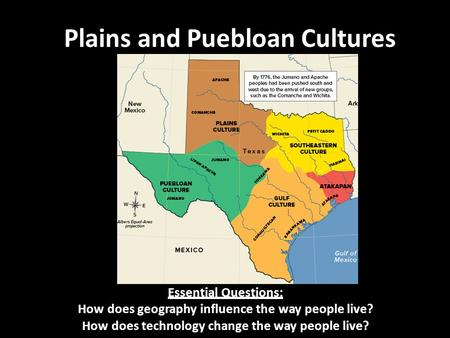 Plains and Puebloan Cultures Essential Questions: How does geography influence the way people live? How does technology change the way people live?