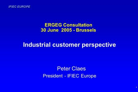 IFIEC EUROPE 1 ERGEG Consultation 30 June 2005 - Brussels Industrial customer perspective Peter Claes President - IFIEC Europe.