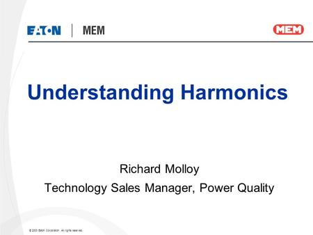 © 2003 Eaton Corporation. All rights reserved. Understanding Harmonics Richard Molloy Technology Sales Manager, Power Quality.