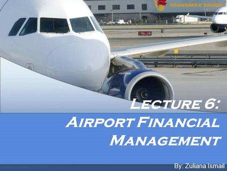 Lecture 6: Airport Financial Management By: Zuliana Ismail.