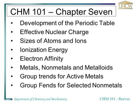 Department of Chemistry and Biochemistry CHM 101 - Reeves CHM 101 – Chapter Seven Development of the Periodic Table Effective Nuclear Charge Sizes of Atoms.
