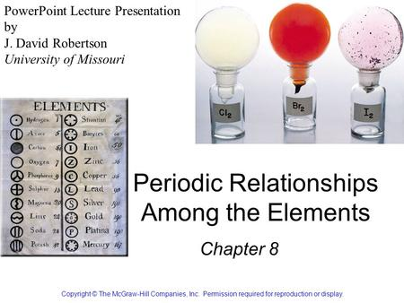 Periodic Relationships Among the Elements Chapter 8 Copyright © The McGraw-Hill Companies, Inc. Permission required for reproduction or display. PowerPoint.