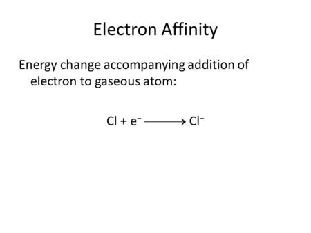 Electron Affinity Energy change accompanying addition of electron to gaseous atom: Cl + e −  Cl −