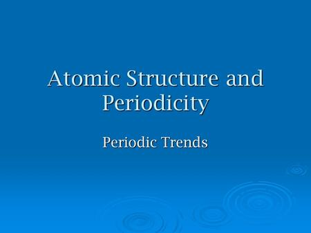 Atomic Structure and Periodicity Periodic Trends.