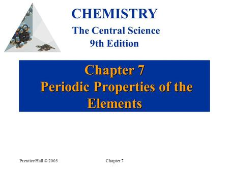 Prentice Hall © 2003Chapter 7 Chapter 7 Periodic Properties of the Elements CHEMISTRY The Central Science 9th Edition.