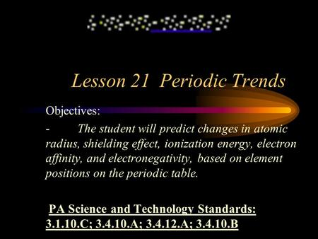 Lesson 21 Periodic Trends Objectives: - The student will predict changes in atomic radius, shielding effect, ionization energy, electron affinity, and.