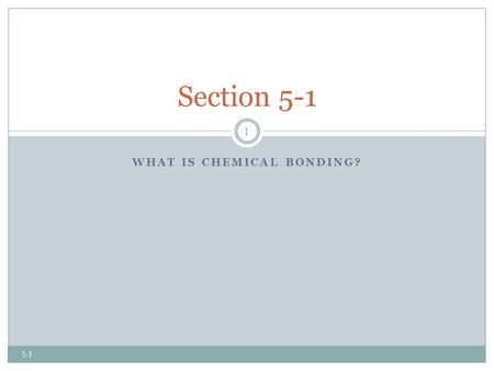 WHAT IS CHEMICAL BONDING? Section 5-1 1 5-1. Chemical Bonding What is chemical bonding?  There are 118 (or more) elements, which combine in millions.