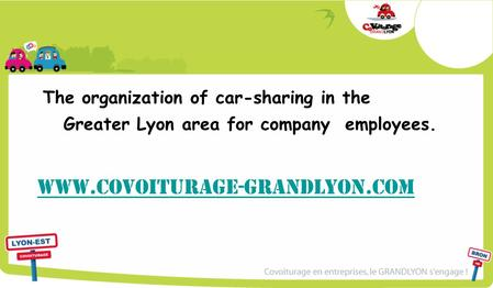 The organization of car-sharing in the Greater Lyon area for company employees. www.covoiturage-grandlyon.com.