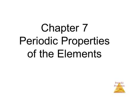 Periodic Properties of the Elements Chapter 7 Periodic Properties of the Elements.