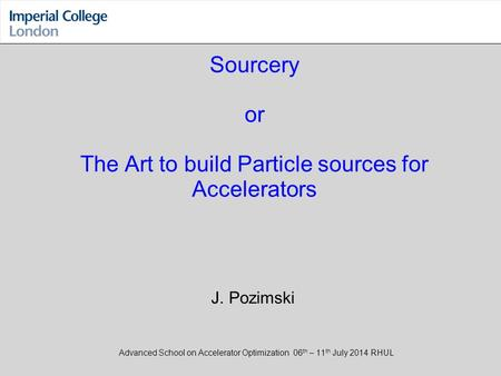 Sourcery or The Art to build Particle sources for Accelerators Advanced School on Accelerator Optimization 06 th – 11 th July 2014 RHUL J. Pozimski.