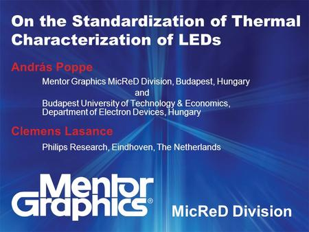 On the Standardization of Thermal Characterization of LEDs András Poppe Mentor Graphics MicReD Division, Budapest, Hungary and Budapest University of Technology.
