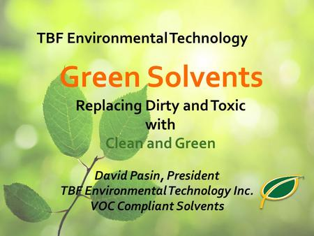 Replacing Dirty and Toxic with Clean and Green David Pasin, President TBF Environmental Technology Inc. VOC Compliant Solvents Green Solvents TBF Environmental.