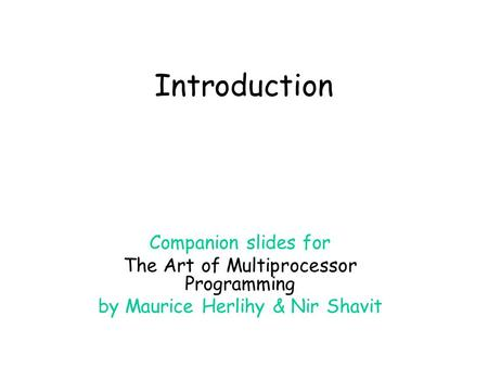 Introduction Companion slides for The Art of Multiprocessor Programming by Maurice Herlihy & Nir Shavit.
