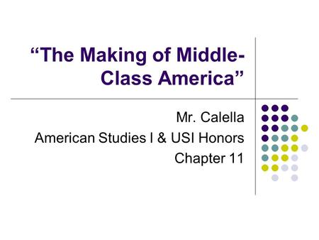 """The Making of Middle- Class America"" Mr. Calella American Studies I & USI Honors Chapter 11."