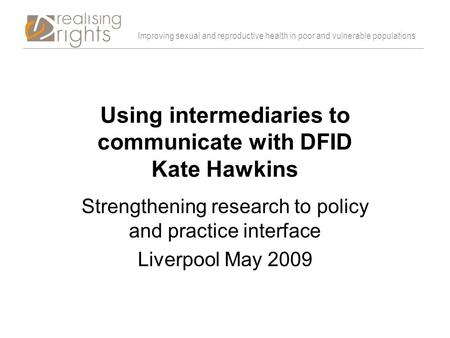 Improving sexual and reproductive health in poor and vulnerable populations Using intermediaries to communicate with DFID Kate Hawkins Strengthening research.