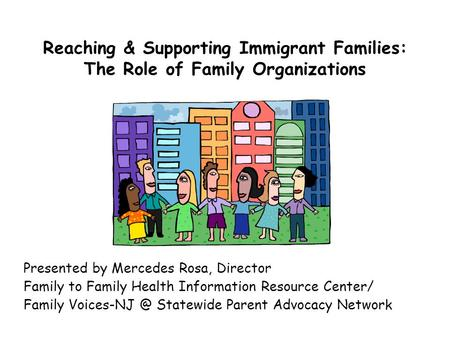 Reaching & Supporting Immigrant Families: The Role of Family Organizations Presented by Mercedes Rosa, Director Family to Family Health Information Resource.